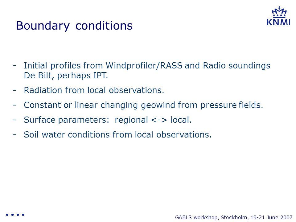 GABLS workshop, Stockholm, 19-21 June 2007 Boundary conditions -Initial profiles from Windprofiler/RASS and Radio soundings De Bilt, perhaps IPT. -Rad