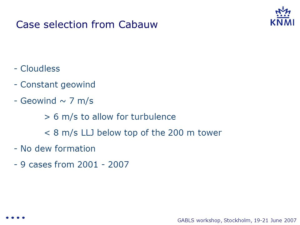 GABLS workshop, Stockholm, 19-21 June 2007 Case selection from Cabauw - Cloudless - Constant geowind - Geowind ~ 7 m/s > 6 m/s to allow for turbulence < 8 m/s LLJ below top of the 200 m tower - No dew formation - 9 cases from 2001 - 2007