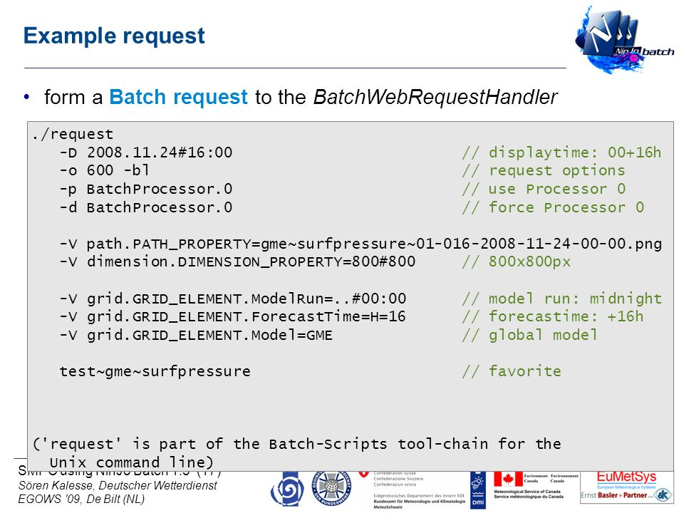 SMPC using NinJo Batch 1.3 (17) Sören Kalesse, Deutscher Wetterdienst EGOWS 09, De Bilt (NL) Example request form a Batch request to the BatchWebRequestHandler./request -D 2008.11.24#16:00 // displaytime: 00+16h -o 600 -bl // request options -p BatchProcessor.0 // use Processor 0 -d BatchProcessor.0 // force Processor 0 -V path.PATH_PROPERTY=gme~surfpressure~01-016-2008-11-24-00-00.png -V dimension.DIMENSION_PROPERTY=800#800 // 800x800px -V grid.GRID_ELEMENT.ModelRun=..#00:00 // model run: midnight -V grid.GRID_ELEMENT.ForecastTime=H=16 // forecastime: +16h -V grid.GRID_ELEMENT.Model=GME // global model test~gme~surfpressure // favorite ( request is part of the Batch-Scripts tool-chain for the Unix command line)