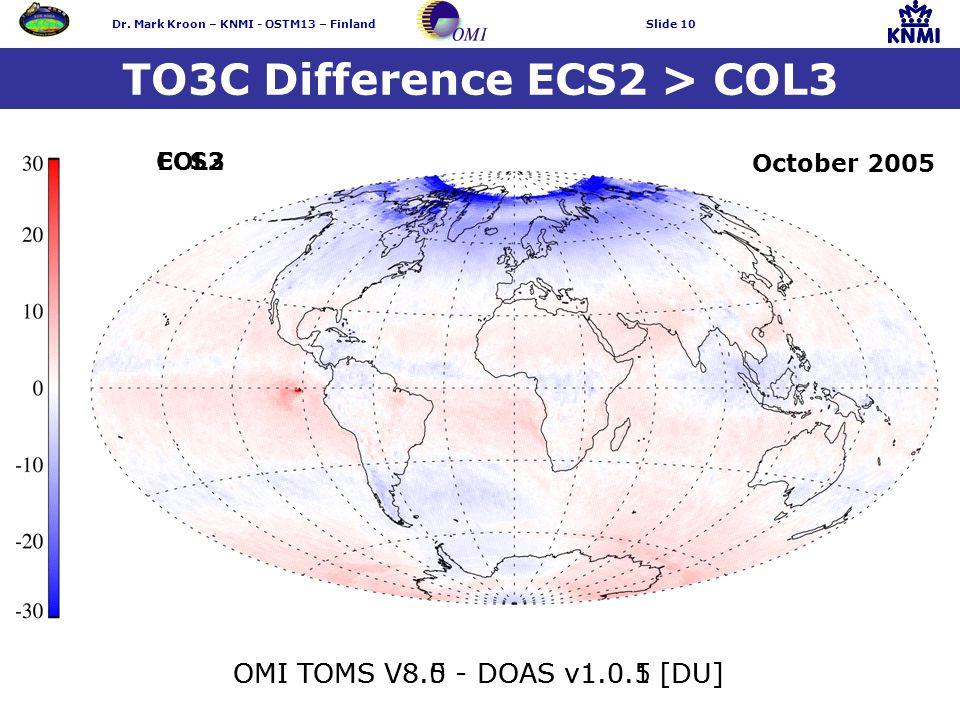 Dr. Mark Kroon – KNMI - OSTM13 – FinlandSlide 10 TO3C Difference ECS2 > COL3 OMI TOMS V8.5 - DOAS v1.0.5 [DU] October 2005 OMI TOMS V8.0 - DOAS v1.0.1