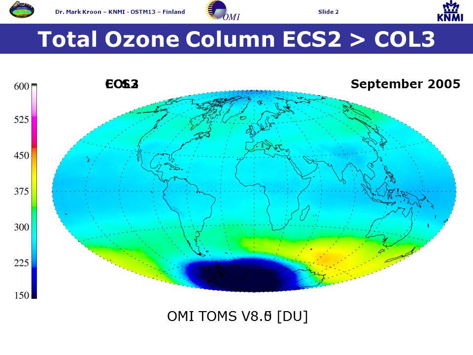 Dr. Mark Kroon – KNMI - OSTM13 – FinlandSlide 2 Total Ozone Column ECS2 > COL3 OMI TOMS V8.5 [DU]OMI TOMS V8.0 [DU] ECS2COL3September 2005