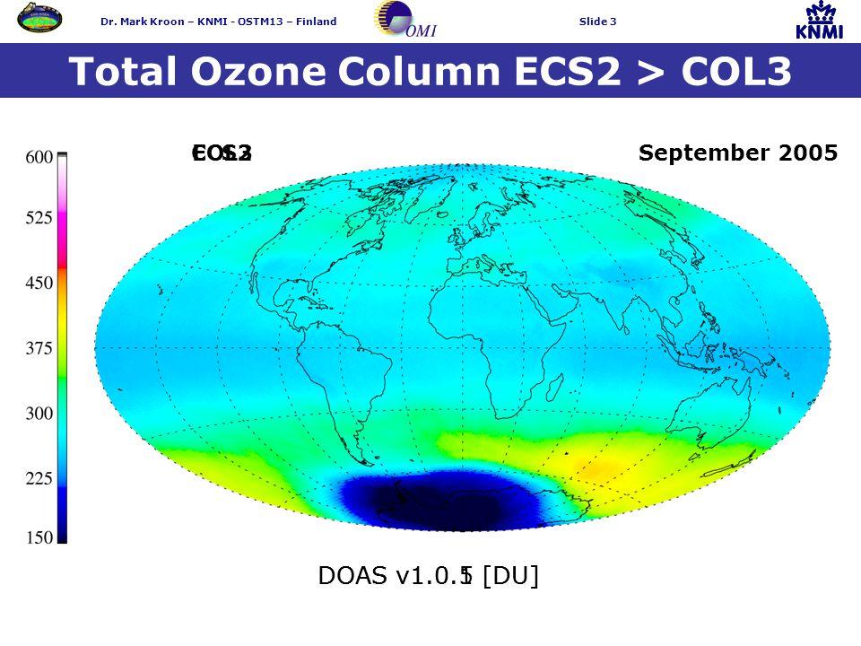 Dr. Mark Kroon – KNMI - OSTM13 – FinlandSlide 3 Total Ozone Column ECS2 > COL3 ECS2COL3 DOAS v1.0.5 [DU]DOAS v1.0.1 [DU] September 2005