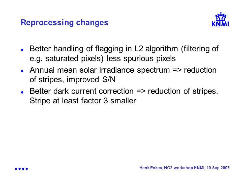 Henk Eskes, NO2 workshop KNMI, 10 Sep 2007 Reprocessing changes Better handling of flagging in L2 algorithm (filtering of e.g.