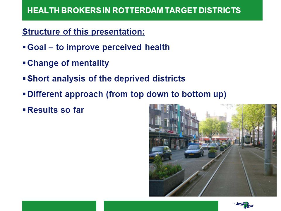 HEALTH BROKERS IN ROTTERDAM TARGET DISTRICTS Structure of this presentation:  Goal – to improve perceived health  Change of mentality  Short analysis of the deprived districts  Different approach (from top down to bottom up)  Results so far