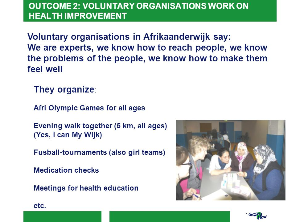 OUTCOME 2: VOLUNTARY ORGANISATIONS WORK ON HEALTH IMPROVEMENT Voluntary organisations in Afrikaanderwijk say: We are experts, we know how to reach people, we know the problems of the people, we know how to make them feel well They organize : Afri Olympic Games for all ages Evening walk together (5 km, all ages) (Yes, I can My Wijk) Fusball-tournaments (also girl teams) Medication checks Meetings for health education etc.