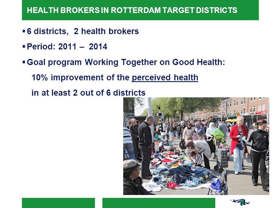 HEALTH BROKERS IN ROTTERDAM TARGET DISTRICTS  6 districts, 2 health brokers  Period: 2011 – 2014  Goal program Working Together on Good Health: 10% improvement of the perceived health in at least 2 out of 6 districts