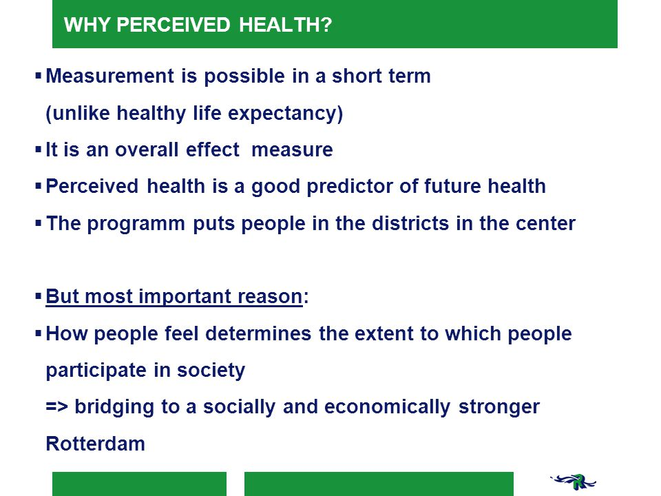 WHY PERCEIVED HEALTH?  Measurement is possible in a short term (unlike healthy life expectancy)  It is an overall effect measure  Perceived health