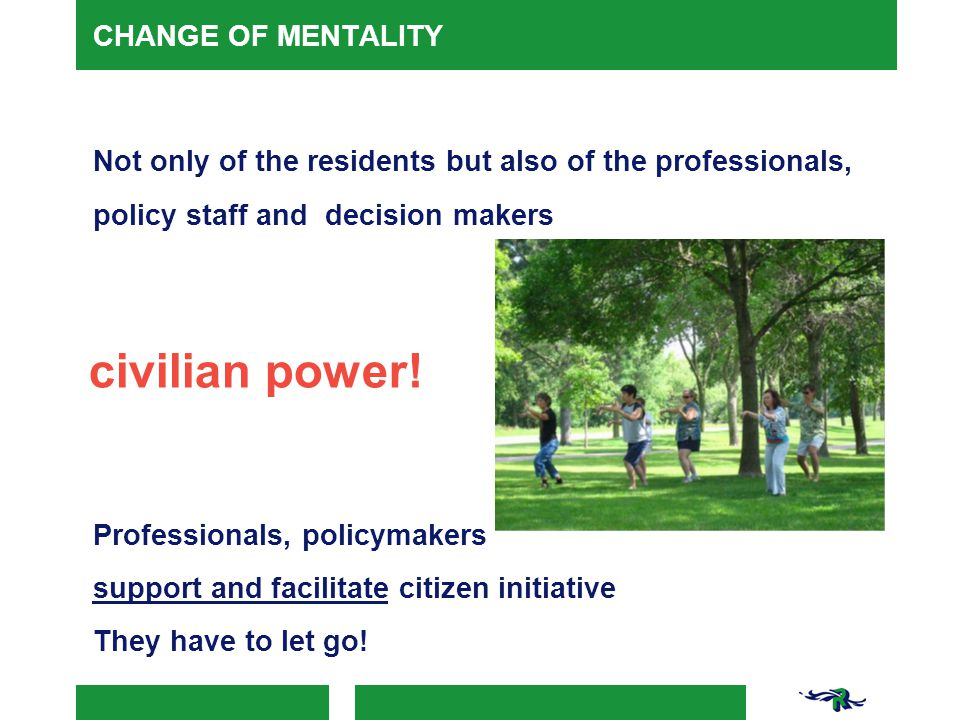CHANGE OF MENTALITY Not only of the residents but also of the professionals, policy staff and decision makers civilian power! Professionals, policymak