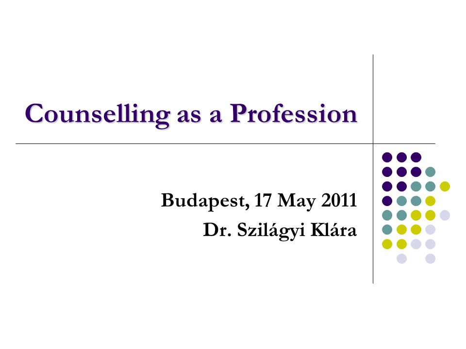 Counselling as a Profession Budapest, 17 May 2011 Dr. Szilágyi Klára