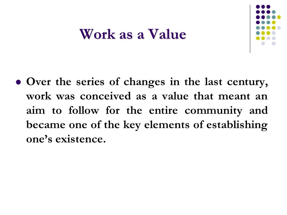Work as a Value Over the series of changes in the last century, work was conceived as a value that meant an aim to follow for the entire community and became one of the key elements of establishing one's existence.
