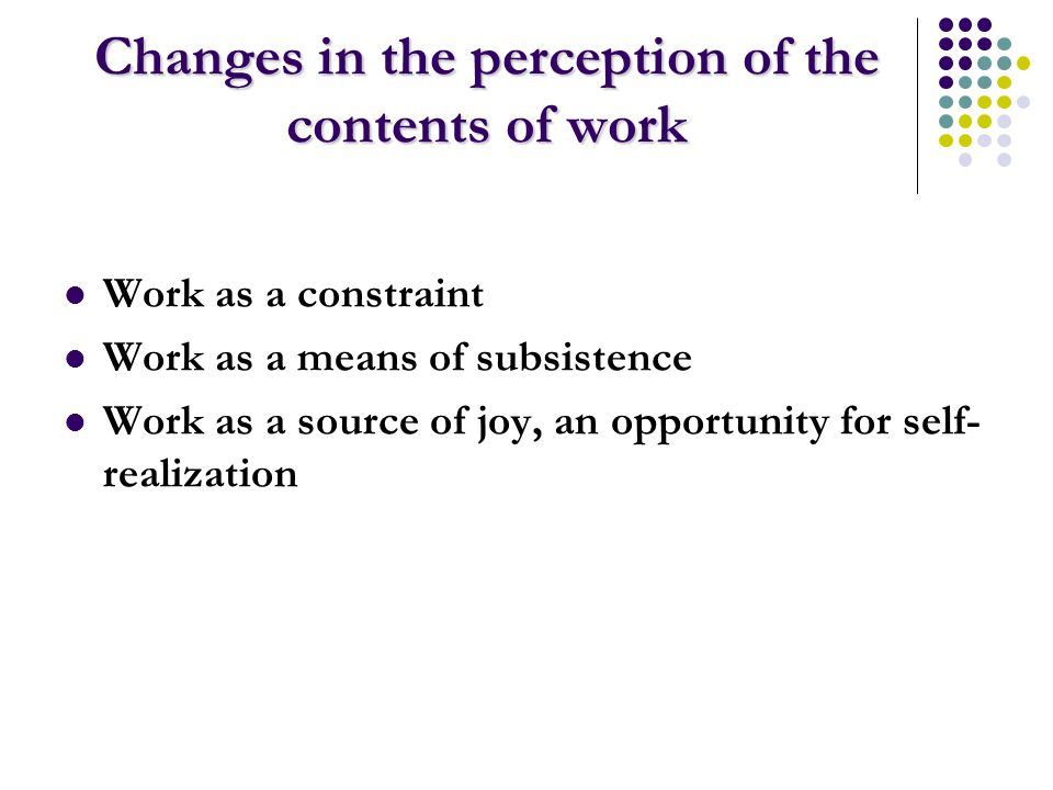 Changes in the perception of the contents of work Work as a constraint Work as a means of subsistence Work as a source of joy, an opportunity for self- realization
