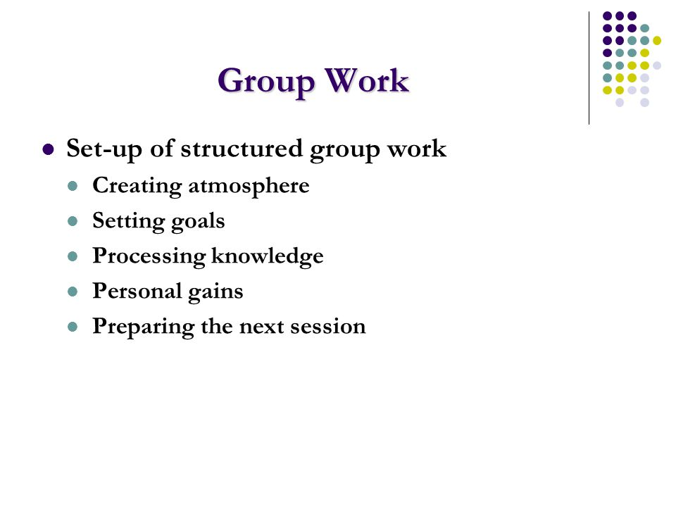 Group Work Set-up of structured group work Creating atmosphere Setting goals Processing knowledge Personal gains Preparing the next session