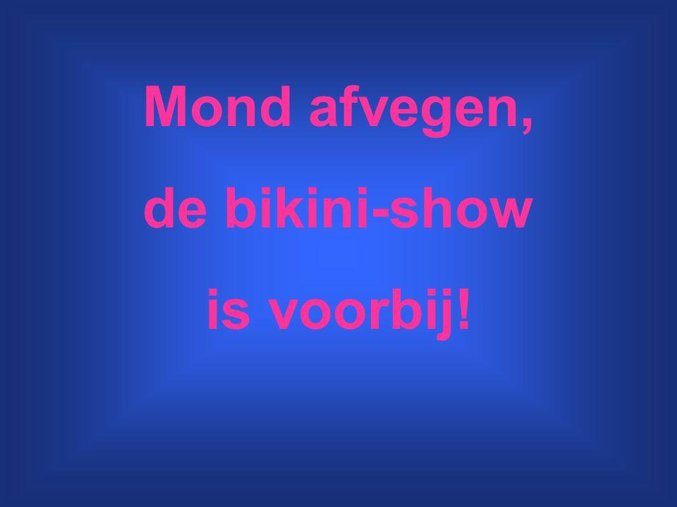 Mond afvegen, de bikini-show is voorbij!