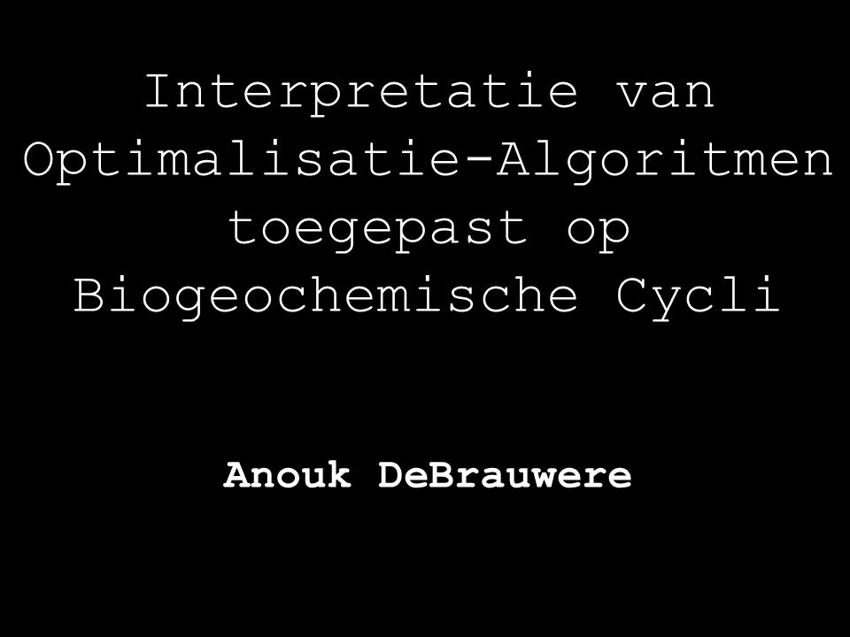 Interpretatie van Optimalisatie-Algoritmen toegepast op Biogeochemische Cycli Anouk DeBrauwere
