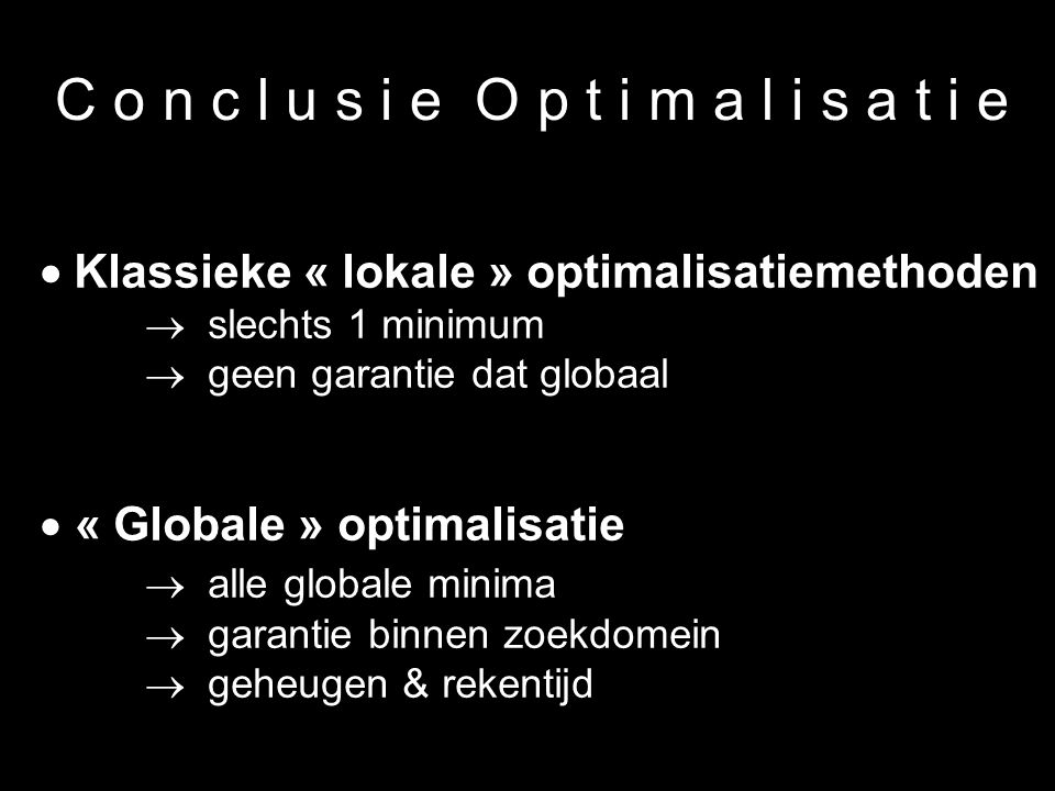 35 C o n c l u s i e O p t i m a l i s a t i e  Klassieke « lokale » optimalisatiemethoden  slechts 1 minimum  geen garantie dat globaal  « Global