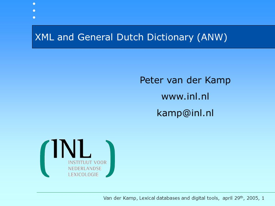 XML and General Dutch Dictionary (ANW) Van der Kamp, Lexical databases and digital tools, april 29 th, 2005, 1 Peter van der Kamp www.inl.nl kamp@inl.nl