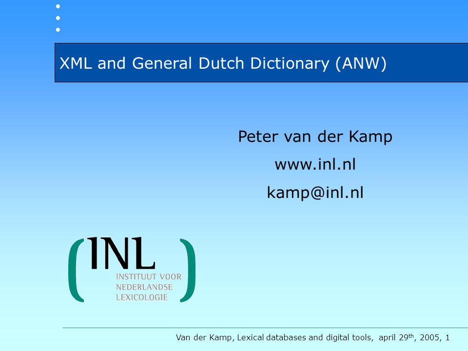 XML and General Dutch Dictionary (ANW) Van der Kamp, Lexical databases and digital tools, april 29 th, 2005, 1 Peter van der Kamp www.inl.nl kamp@inl.nl