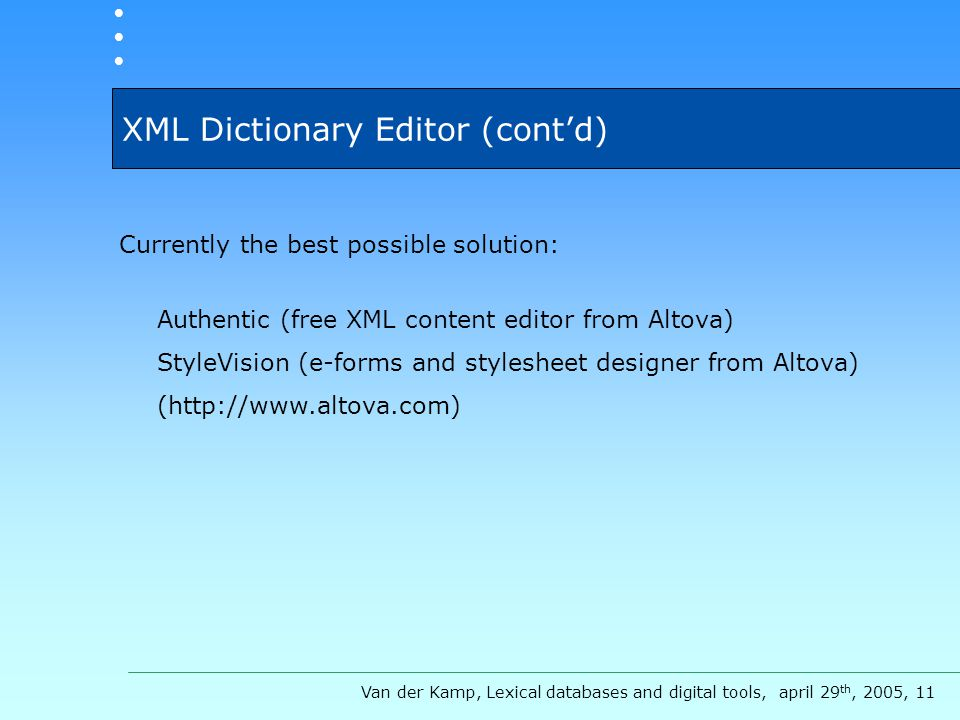 XML Dictionary Editor (cont'd) Currently the best possible solution: Authentic (free XML content editor from Altova) StyleVision (e-forms and stylesheet designer from Altova) (http://www.altova.com) Van der Kamp, Lexical databases and digital tools, april 29 th, 2005, 11