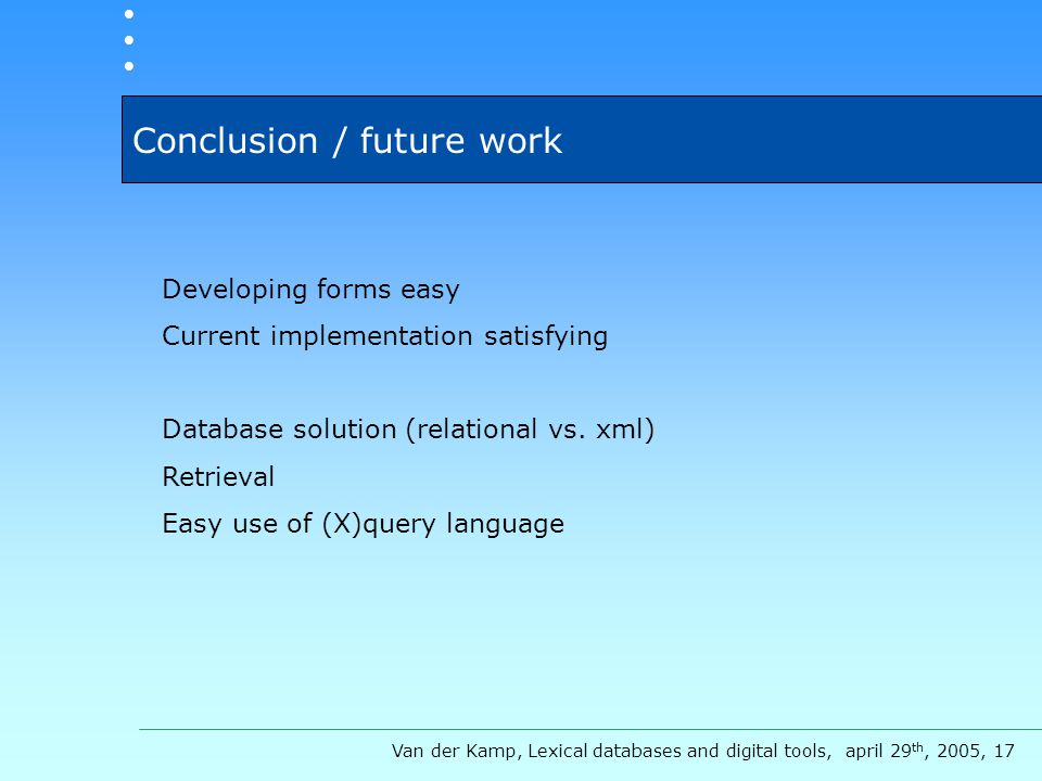 Conclusion / future work Developing forms easy Current implementation satisfying Database solution (relational vs.