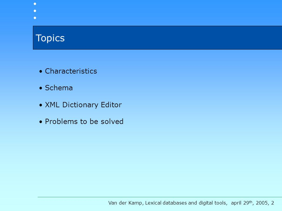 Topics Characteristics Schema XML Dictionary Editor Problems to be solved Van der Kamp, Lexical databases and digital tools, april 29 th, 2005, 2