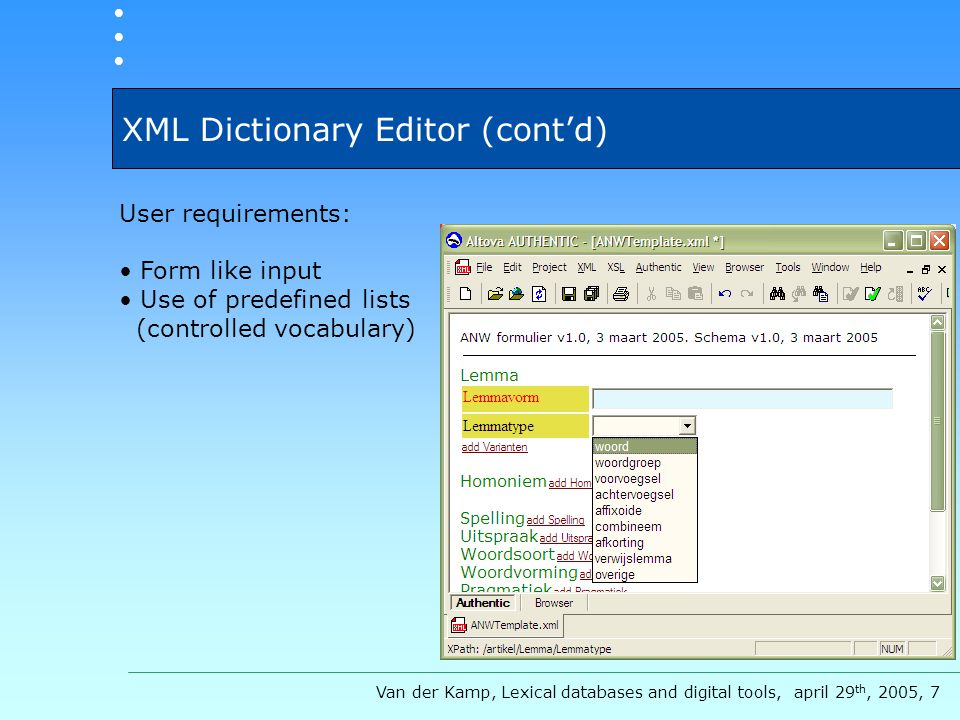 XML Dictionary Editor (cont'd) User requirements: Form like input Use of predefined lists (controlled vocabulary) Van der Kamp, Lexical databases and digital tools, april 29 th, 2005, 7