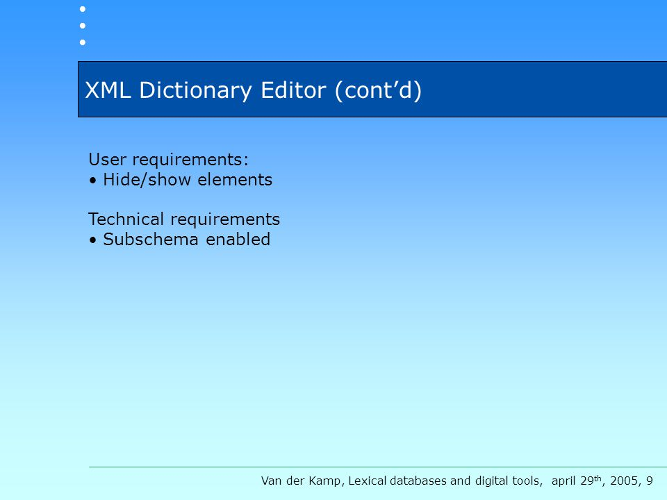 XML Dictionary Editor (cont'd) Van der Kamp, Lexical databases and digital tools, april 29 th, 2005, 9 User requirements: Hide/show elements Technical