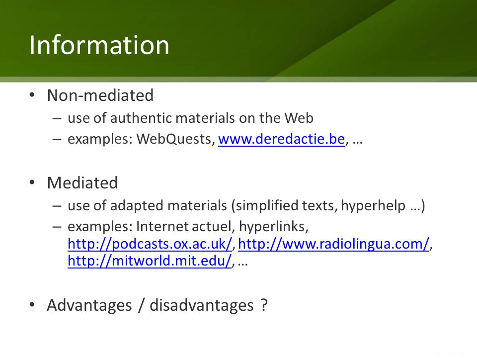 Information Non-mediated – use of authentic materials on the Web – examples: WebQuests, www.deredactie.be, …www.deredactie.be Mediated – use of adapte