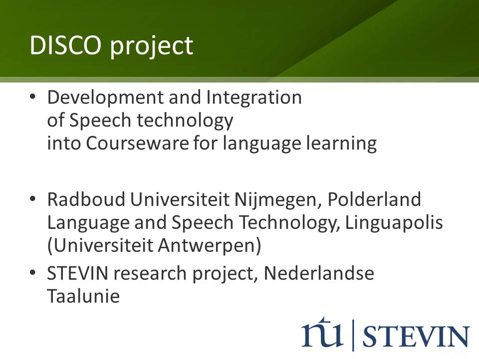 DISCO project Development and Integration of Speech technology into Courseware for language learning Radboud Universiteit Nijmegen, Polderland Languag