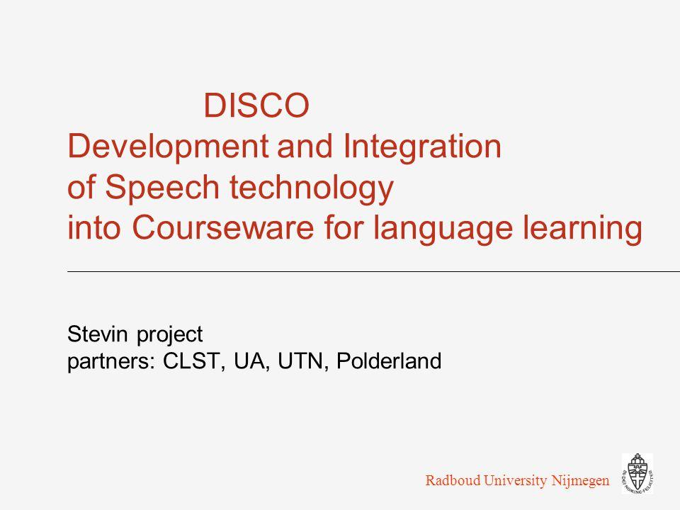 DISCO Development and Integration of Speech technology into Courseware for language learning Stevin project partners: CLST, UA, UTN, Polderland Radboud University Nijmegen