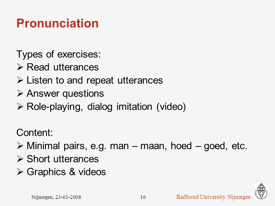 Radboud University Nijmegen Nijmegen, 23-01-200810 Pronunciation Types of exercises:  Read utterances  Listen to and repeat utterances  Answer questions  Role-playing, dialog imitation (video) Content:  Minimal pairs, e.g.
