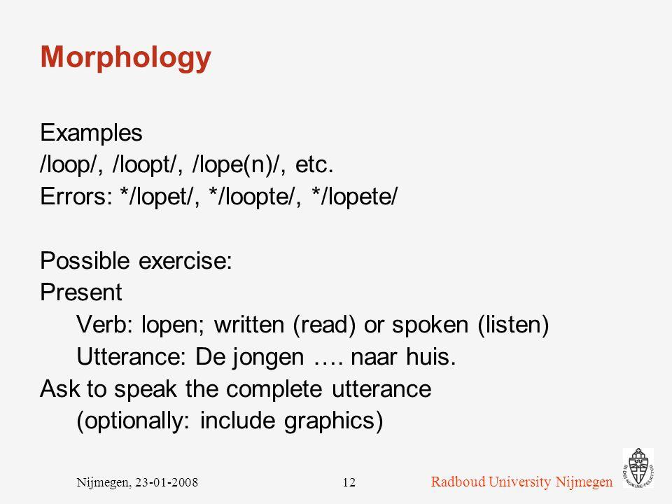 Radboud University Nijmegen Nijmegen, 23-01-200812 Morphology Examples /loop/, /loopt/, /lope(n)/, etc.