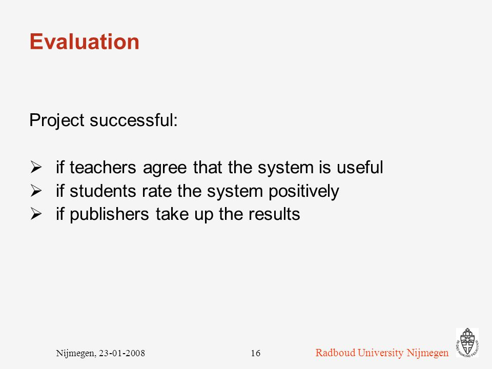 Radboud University Nijmegen Nijmegen, 23-01-200816 Evaluation Project successful:  if teachers agree that the system is useful  if students rate the system positively  if publishers take up the results