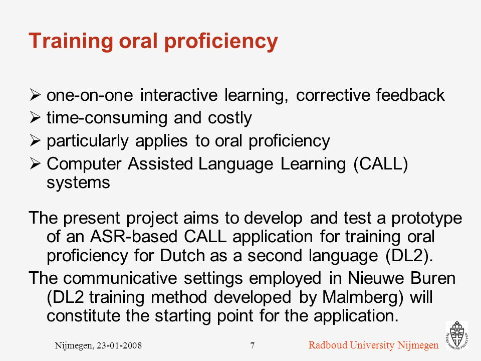 Radboud University Nijmegen Nijmegen, 23-01-20087 Training oral proficiency  one-on-one interactive learning, corrective feedback  time-consuming and costly  particularly applies to oral proficiency  Computer Assisted Language Learning (CALL) systems The present project aims to develop and test a prototype of an ASR-based CALL application for training oral proficiency for Dutch as a second language (DL2).