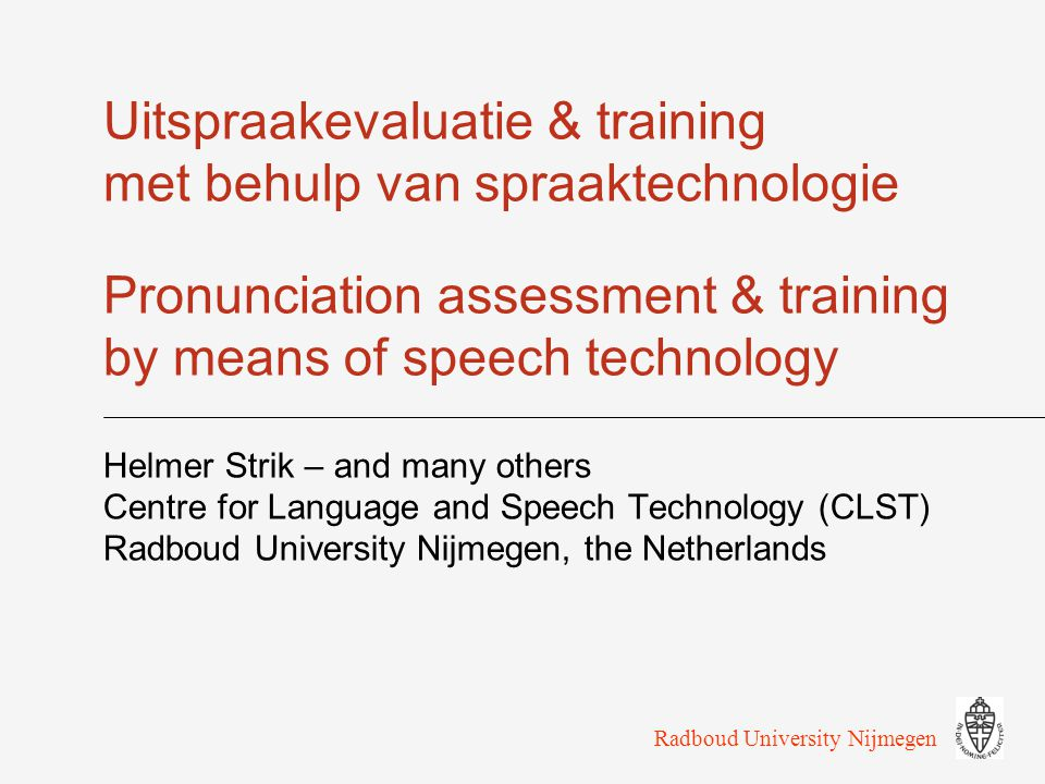 Radboud University Nijmegen Leuven, 28-04-200721 Error detection Detection of pronunciation errors  Goodness Of Pronunciation (GOP) oSilke Witt & Steve Young  Acoustic-phonetic features (APF) oKhiet Truong et al.