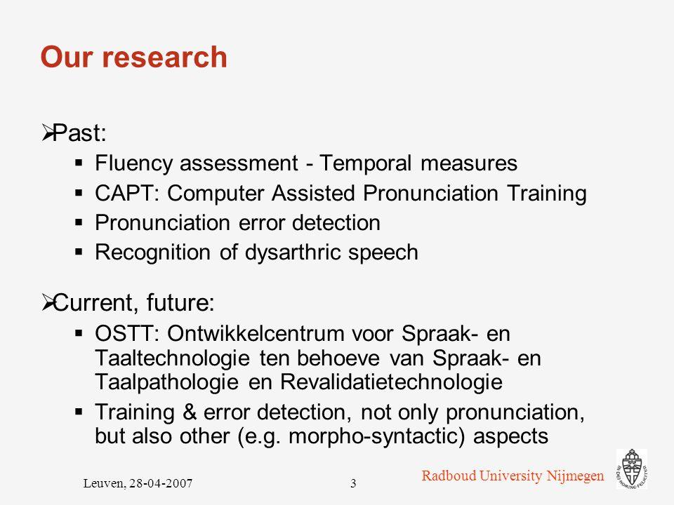 Radboud University Nijmegen Leuven, 28-04-200723 Goodness Of Pronunciation (GOP): Accuracy 15 participants 2174 target phones AcceptRejectTotal CorrectCA: 59.5%CR: 26.5%C: 86.0% FalseFA: 9.2%FR: 4.8%F: 14.0%