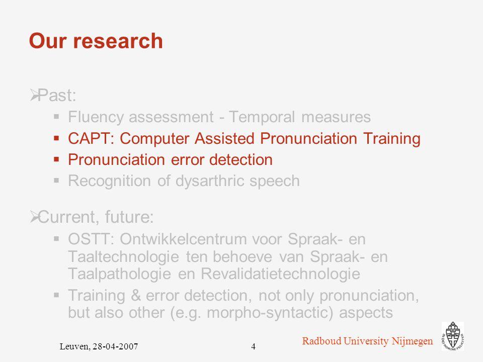 Radboud University Nijmegen Leuven, 28-04-200714 Experiment: participants & training Regular teacher-fronted lessons: 4-6 hrs per week a)Experimental group (EXP): n=15 (10 F, 5 M) Dutch CAPT b)Control group 1 (NiBu): n=10 (4 F, 6 M) reduced version of Nieuwe Buren c)Control group 2 (noXT): n=5 (3 F, 2 M) no extra training Extra training: 4 weeks x 1 session 30' – 60' 1 class – 1 type of training