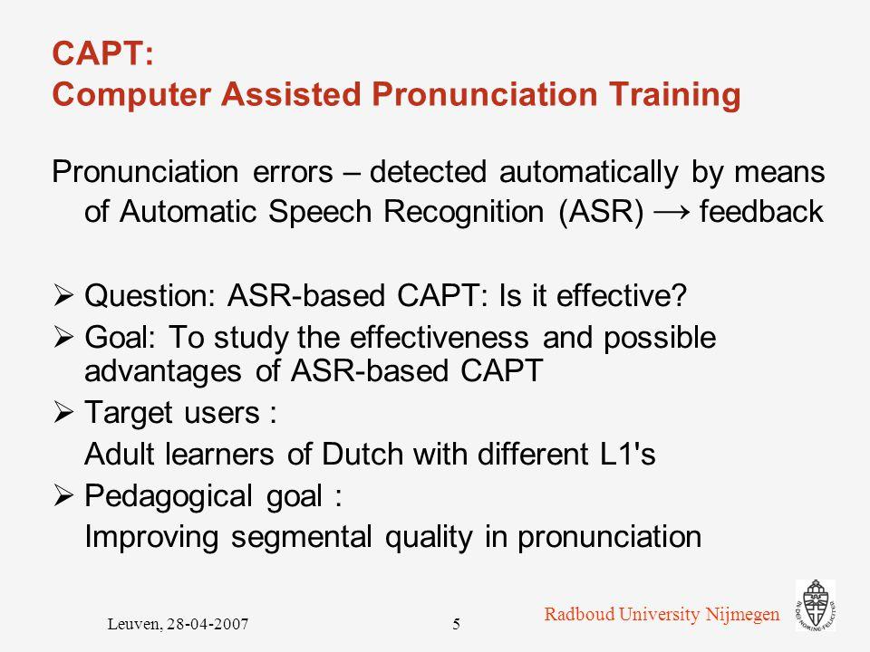 Radboud University Nijmegen Leuven, 28-04-20075 CAPT: Computer Assisted Pronunciation Training Pronunciation errors – detected automatically by means of Automatic Speech Recognition (ASR) → feedback  Question: ASR-based CAPT: Is it effective.