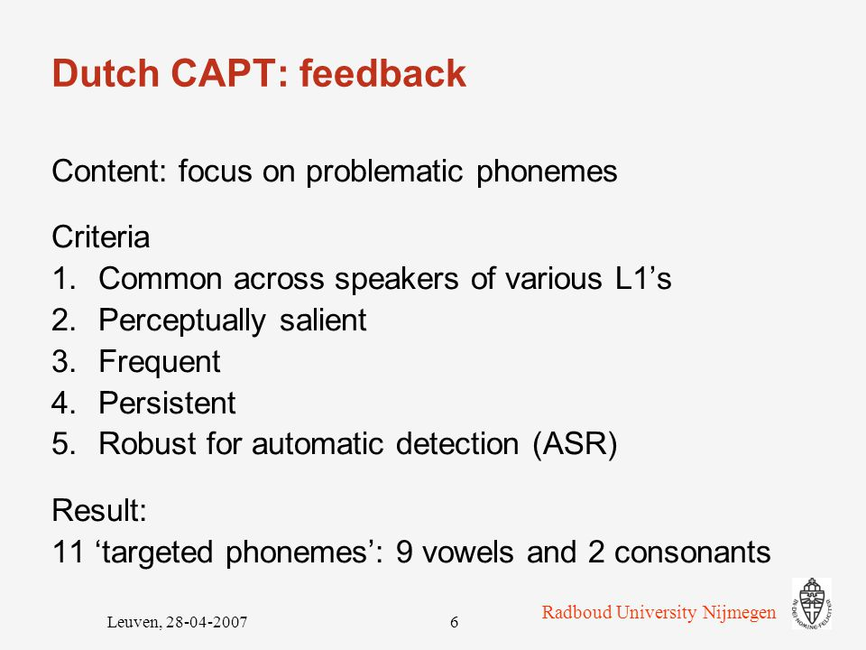 Radboud University Nijmegen Leuven, 28-04-20076 Dutch CAPT: feedback Content: focus on problematic phonemes Criteria 1.Common across speakers of various L1's 2.Perceptually salient 3.Frequent 4.Persistent 5.Robust for automatic detection (ASR) Result: 11 'targeted phonemes': 9 vowels and 2 consonants