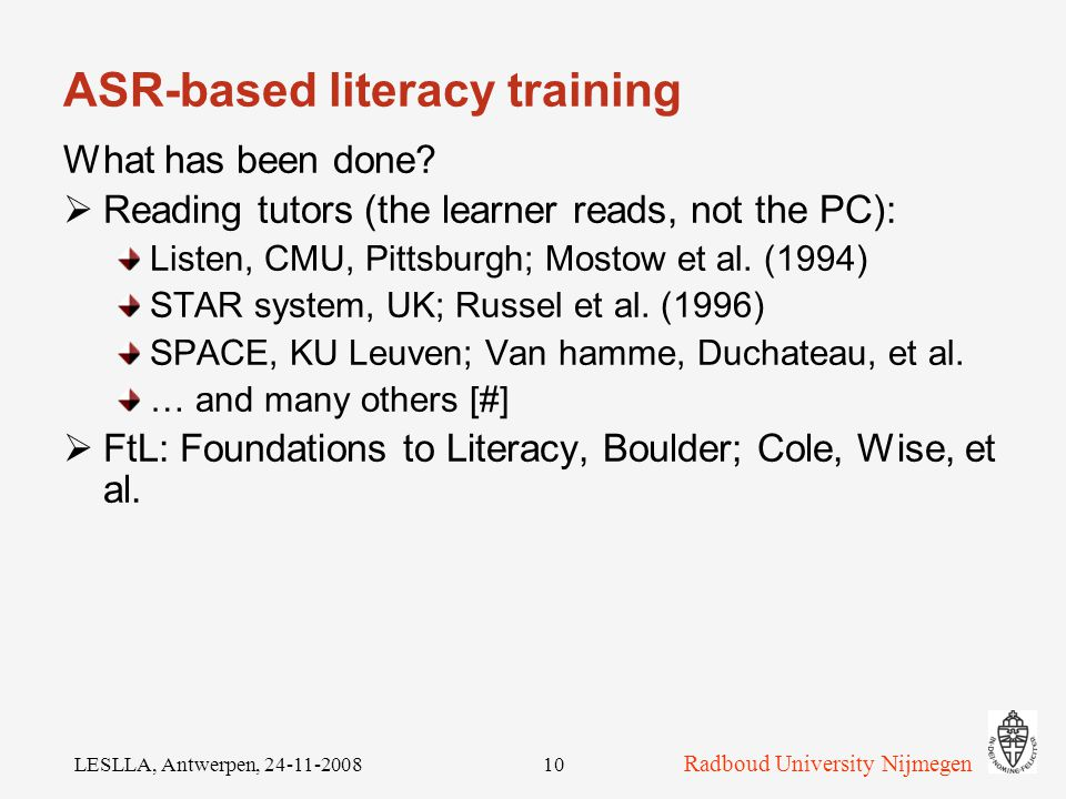 Radboud University Nijmegen LESLLA, Antwerpen, ASR-based CALL The subject matter is speech (language) Late 1990's: 1998: STiLL, Marholmen (Sweden); 1 st time the CALL and Speech communities met 1999: Special Issue of CALICO, Tutors that Listen', focusing on ASR (mainly 'discrete ASR')