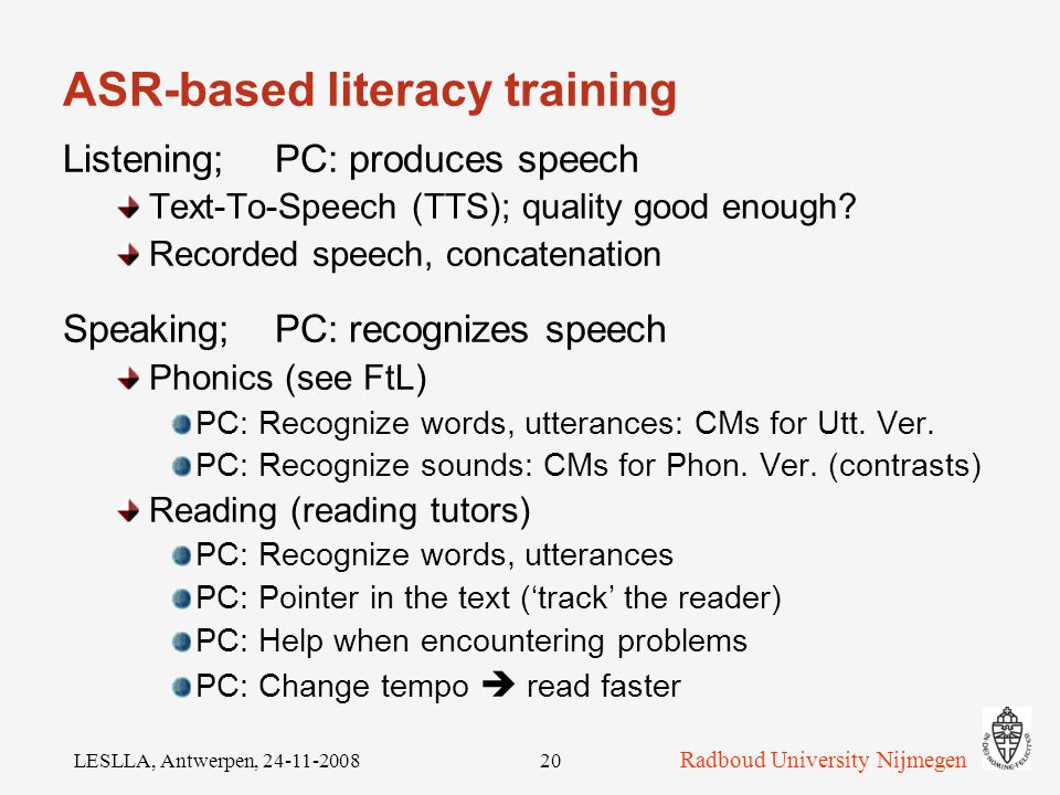 Radboud University Nijmegen LESLLA, Antwerpen, ASR-based literacy training Demonstration project TST-AAP Existing course Add speech technology: Detect whether words & sounds were pronounced (correctly)