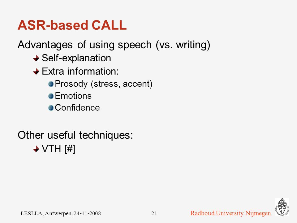 Radboud University Nijmegen LESLLA, Antwerpen, ASR-based literacy training Listening; PC: produces speech Text-To-Speech (TTS); quality good enough.