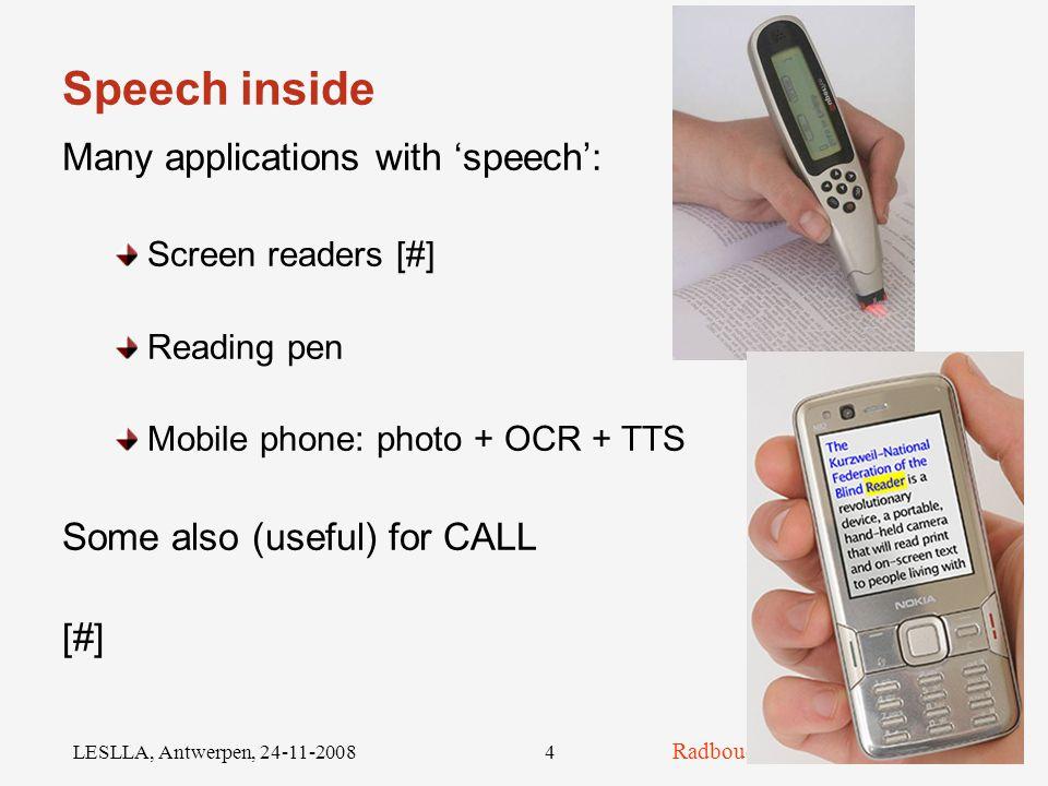Radboud University Nijmegen LESLLA, Antwerpen, 24-11-20084 Speech inside Many applications with 'speech': Screen readers [#] Reading pen Mobile phone: photo + OCR + TTS Some also (useful) for CALL [#]