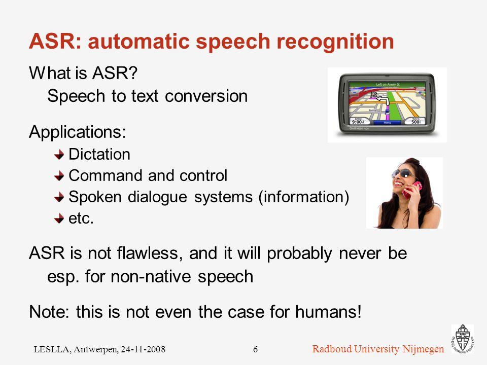 Radboud University Nijmegen LESLLA, Antwerpen, 24-11-20086 ASR: automatic speech recognition What is ASR.