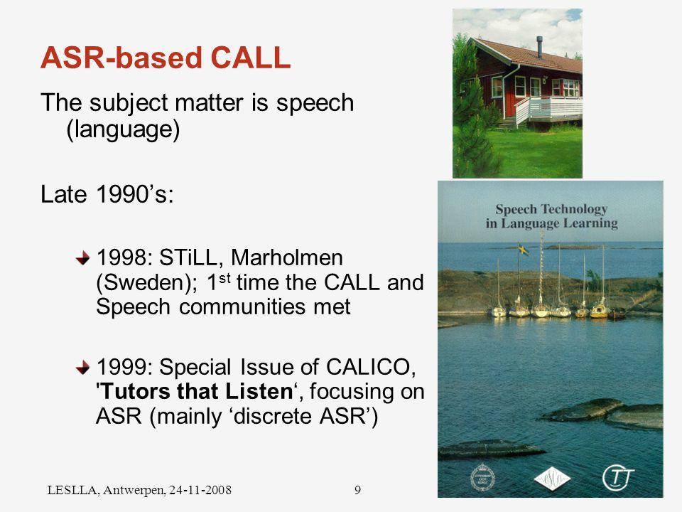 Radboud University Nijmegen LESLLA, Antwerpen, 24-11-20089 ASR-based CALL The subject matter is speech (language) Late 1990's: 1998: STiLL, Marholmen (Sweden); 1 st time the CALL and Speech communities met 1999: Special Issue of CALICO, Tutors that Listen', focusing on ASR (mainly 'discrete ASR')