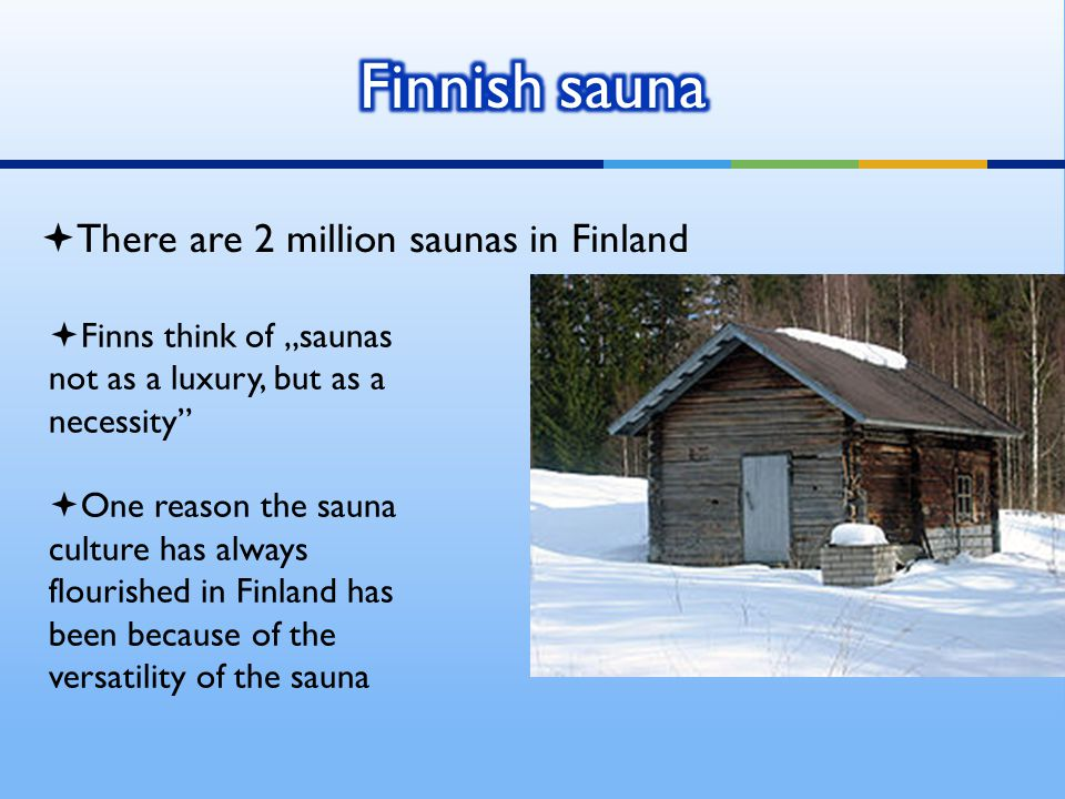 " There are 2 million saunas in Finland  Finns think of ""saunas not as a luxury, but as a necessity  One reason the sauna culture has always flourished in Finland has been because of the versatility of the sauna"