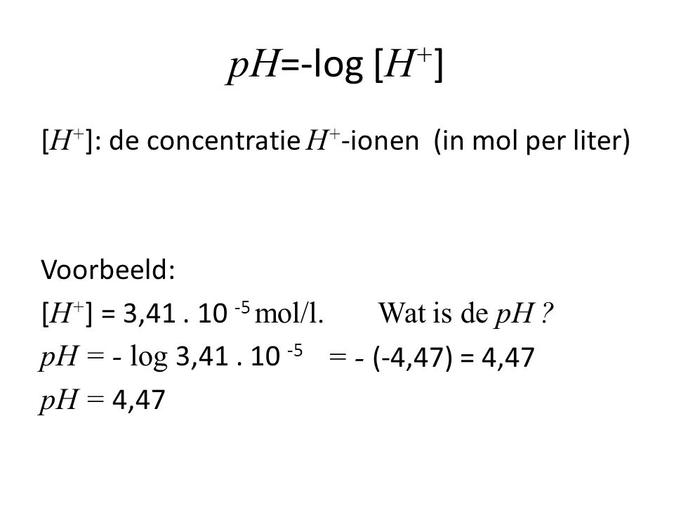 pH =-log [ H + ] [ H + ]: de concentratie H + -ionen (in mol per liter) Voorbeeld: [ H + ] = 3,41.