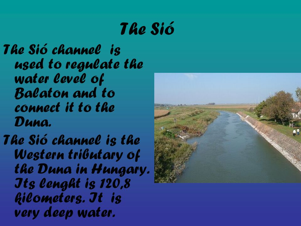 The Sió The Sió channel is used to regulate the water level of Balaton and to connect it to the Duna.