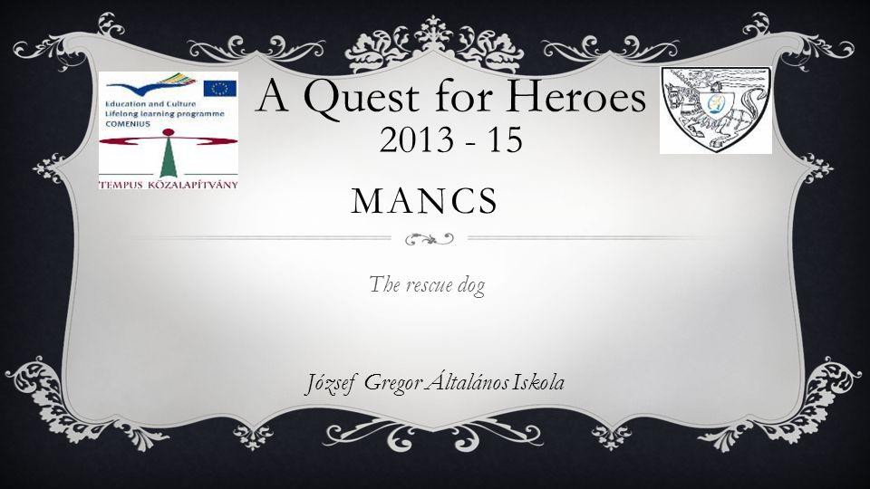 József Gregor Általános Iskola A Quest for Heroes 2013 - 15 MANCS The rescue dog