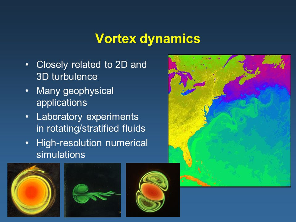 Vortex dynamics Closely related to 2D and 3D turbulence Many geophysical applications Laboratory experiments in rotating/stratified fluids High-resolution numerical simulations