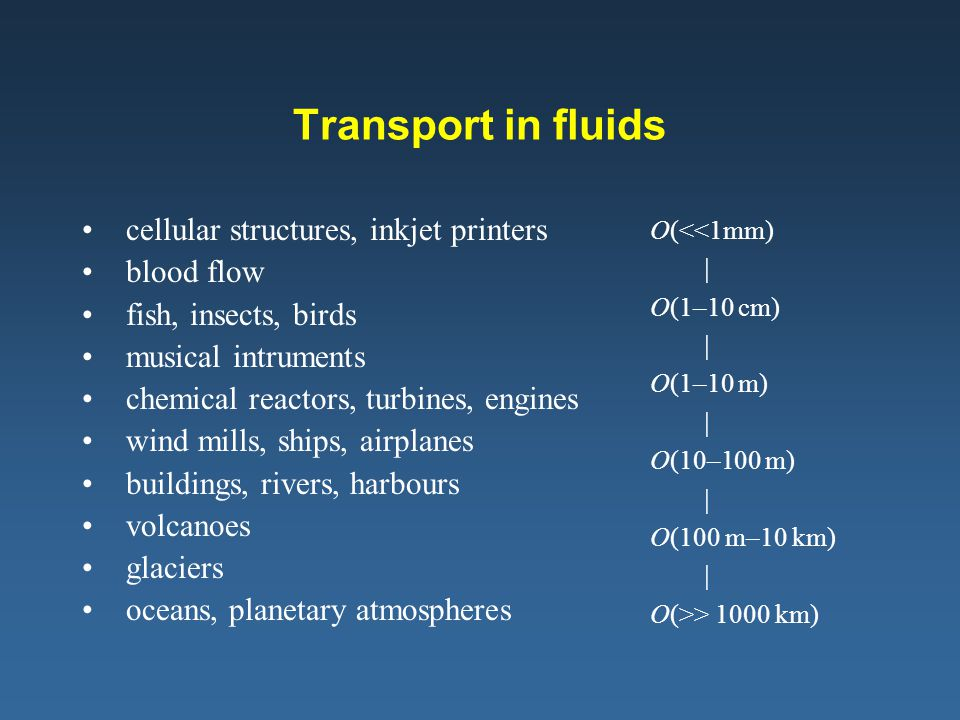 Transport in fluids cellular structures, inkjet printers blood flow fish, insects, birds musical intruments chemical reactors, turbines, engines wind